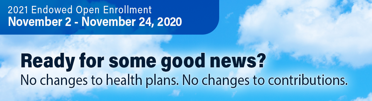 2021 Endowed Open Enrollment: Nov 2 - 24, 2020. Ready for some good news? No changes to health plans. No changes to contributions.