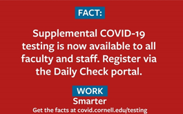 FACT: Supplemental COVID-19 testing is now available to all faculty and staff. Register via the Daily Check portal. Work Smarter. Get the facts at covid.cornell.edu/testing.